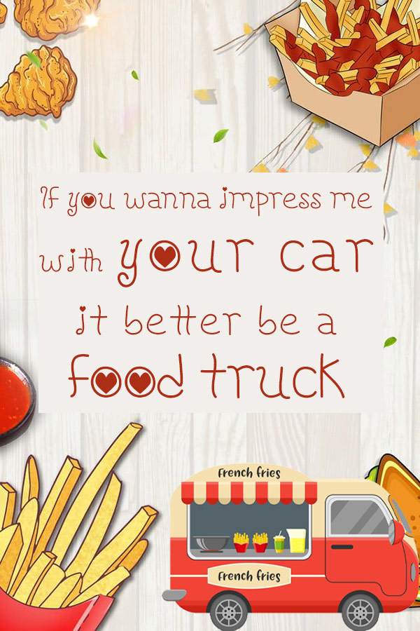 If you wanna impress me with your car, it better be a food truck