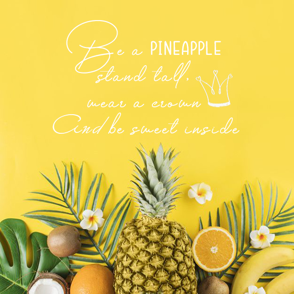 be a pineapple, stand tall, wear a crown and be sweet inside