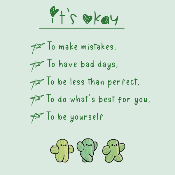 It's okay to make mistakes, to have bad days, to be less than perfect, to do what's best for you, to be yourself