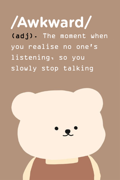 /Awkward/: (adj). The moment when you realise no one's listening, so you slowly stop talking