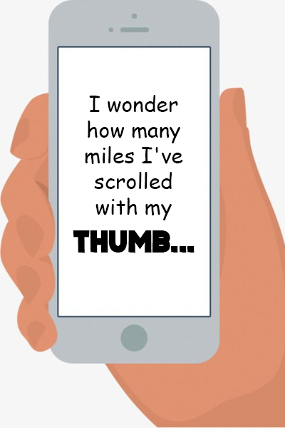 I wonder how many miles I've scrolled with my thumb…
