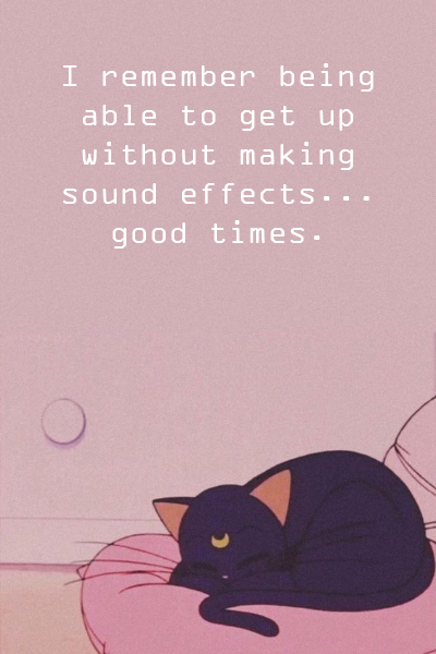 I remember being able to get up without making sound effects… good times.