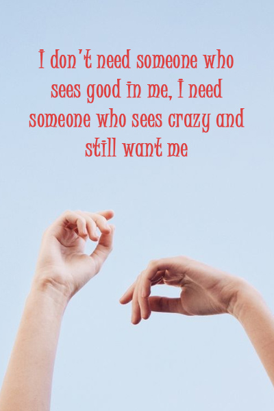 I don't need someone who sees good in me, I need someone who sees crazy and still want me