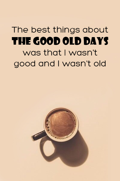 The best things about the good old days was that I wasn't good and I wasn't old