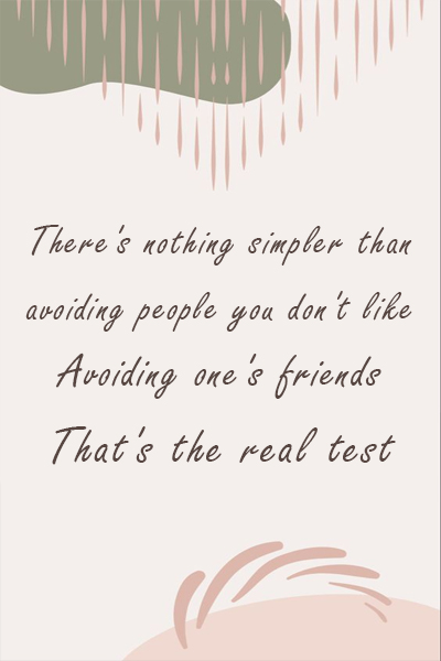 There's nothing simpler than avoiding people you don't like. Avoiding one's friends, that's the real test